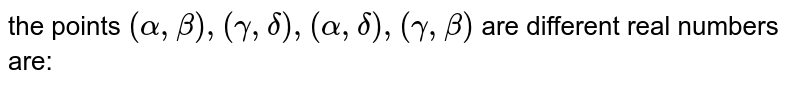 the points `(alpha,beta) , (gamma , delta) ,(alpha , delta) , (gamma , beta) ` are different real numbers are: