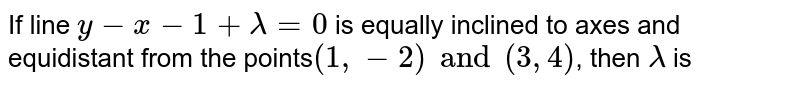 If line `y - x - 1 +λ= 0` is equally inclined to axes and equidistant from the points`(1, - 2) and (3, 4)`, then `lambda` is