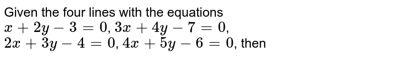 Given the four lines with the equations <br> `x+2y-3=0`, `3x+4y-7=0`, <br> `2x+3y-4=0`, `4x+5y-6=0`, then