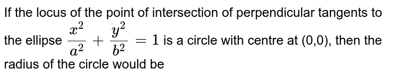 If the locus of the point of intersection of perpendicular tangents to the ellipse `x^2/a^2+y^2/b^2=1` is a circle with centre at (0,0), then the radius of the circle would be