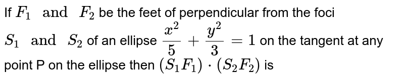 """If `F_1"""" and """"F_2` be the feet of perpendicular from the foci `S_1"""" and """"S_2` of an ellipse `(x^2)/(5)+(y^2)/(3)=1` on the tangent at any point P on the ellipse then `(S_1F_1)*(S_2F_2)` is"""