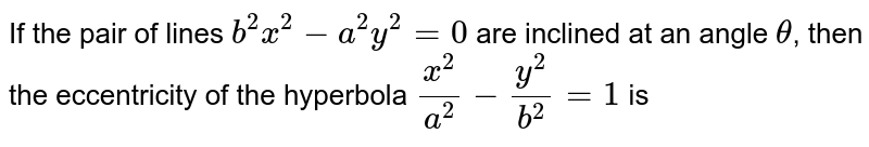 If the pair of lines `b^2x^2-a^2y^2=0` are inclined at an angle `theta`, then the eccentricity of the hyperbola `(x^2)/(a^2)-(y^2)/(b^2)=1` is