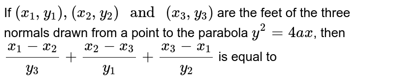 """If `(x_1,y_1),(x_2,y_2)"""" and """"(x_3,y_3)` are the feet of the three normals drawn from a point to the parabola `y^2=4ax`, then `(x_1-x_2)/(y_3)+(x_2-x_3)/(y_1)+(x_3-x_1)/(y_2)` is equal to"""