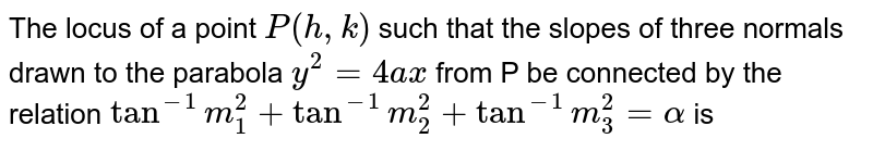 The locus of a point  `P(h, k)` such that the slopes of three normals drawn to the parabola  `y^2=4ax` from P be connected by the relation    `tan^(- 1)m_1^2+tan^(- 1)m_2^2+tan^(- 1)m_3^2=alpha`  is