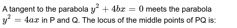 A tangent to the parabola `y^2 + 4bx = 0` meets the parabola `y^2 = 4ax` in P and Q. The locus of the middle points of PQ is:
