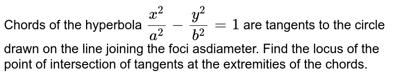 Chords of the hyperbola `x^2/a^2-y^2/b^2=1` are tangents to the circle drawn on the line joining the foci asdiameter. Find the locus of the point of intersection of tangents at the extremities of the chords.