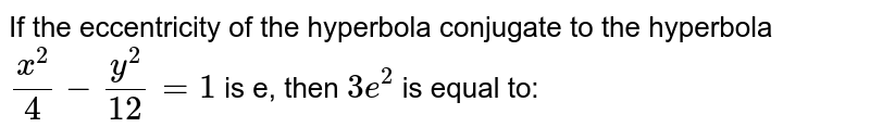 If the eccentricity of the hyperbola conjugate to the hyperbola `(x^2)/(4)-(y^2)/(12)=1` is e, then `3e^2` is equal to:
