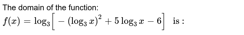 """The domain of the function:  `f(x)=log_(3) [-(log_(3) x)^(2)+5 log_3x-6]"""" is :""""`"""