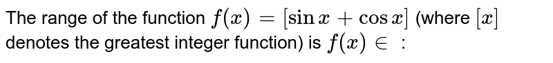 The range of the function `f(x) =[sinx+cosx]` (where `[x]` denotes the greatest integer function) is `f(x) in ` :