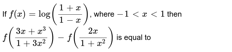 If `f(x) = log ((1+x)/(1-x))`, where `-1 lt x lt 1` then `f((3x+x^(3))/(1+3x^(2))) - f((2x)/(1+x^(2)))` is equal to