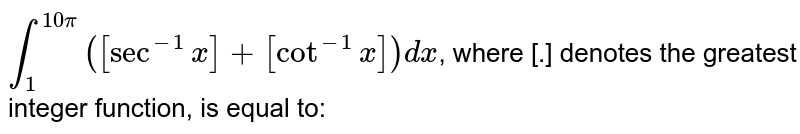 `int_(1)^(10pi)([sec^(-1)x]+[cot^(-1)x])dx`, where [.] denotes the greatest integer function, is equal to: