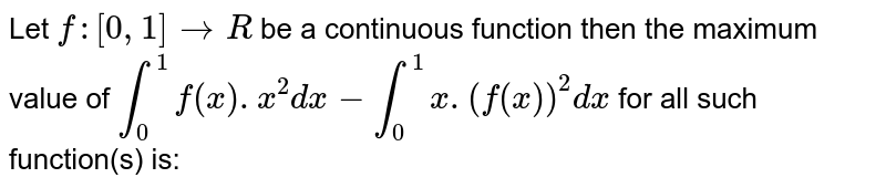 Let `f:[0,1]to R` be a continuous function then the maximum value of  `int_(0)^(1)f(x).x^(2)dx-int_(0)^(1)x.(f(x))^(2)dx` for all such function(s) is: