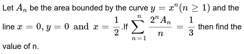 Let  `A_n` be the area bounded by the curve `y = x^n(n>=1)` and the line `x=0, y = 0 and x =1/2`.If  `sum_(n=1)^n (2^n A_n)/n=1/3` then find the value of n.