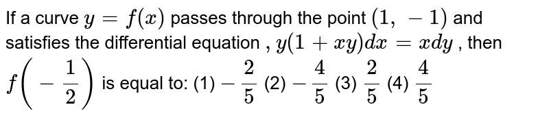 """If a curve `y=f(x)` passes through the point `(1,-1)` and satisfies the differential   equation `,y(1+x y)dx""""""""=x""""""""dy` , then `f(-1/2)` is equal to: (1) `-2/5`  (2) `-4/5`  (3) `2/5`  (4) `4/5`"""