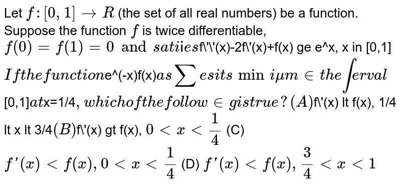 Let `f:[0,1]rarrR` (the set of all real numbers) be a function. Suppose the function `f` is twice differentiable, `f(0)=f(1)=0 and satisfies `f\'\'(x)-2f\'(x)+f(x) ge e^x, x in [0,1]`  If the function `e^(-x)f(x)` assumes its minimum in the interval `[0,1]` at `x=1/4`, which of the following is true? (A) `f\'(x) lt f(x), 1/4 lt x lt 3/4` (B) `f\'(x) gt f(x), `0 lt x lt 1/4` (C) `f\'(x) lt f(x), 0 lt x lt 1/4` (D) `f\'(x) lt f(x), 3/4 lt x lt 1`