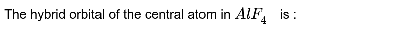The hybrid orbital of the central atom in `AlF_(4)^(-)` is :