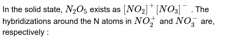In the solid state, `N_(2)O_(5)`  exists as `[NO_(2)]^(+)[NO_(3)]^(-)` . The hybridizations around the N atoms in  `NO_(2)^(+)` and `NO_(3)^(-)`  are, respectively :