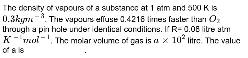 The density of vapours of a substance at 1 atm and 500 K is  `0.3 kg m^(-3)`. The vapours effuse 0.4216 times faster than  `O_(2)` through a pin hole under identical conditions. If R= 0.08  litre atm `K^(-1) mol^(-1)`.  The molar volume of gas is `a xx 10^(2)`  litre. The value of a is _____________.
