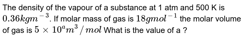 The density of the vapour of a substance at 1 atm and 500 K is  `0.36 kgm^(-3)`. If molar mass of gas is `18 g mol^(-1)` the molar volume of gas is `5 xx 10^(a) m^(3)//mol`  What is the value of a ?