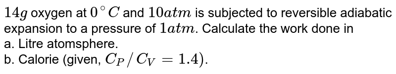 `14 g` oxygen at `0^(@)C` and `10 atm` is subjected to reversible adiabatic expansion to a pressure of `1atm`. Calculate the work done in <br> a. Litre atomsphere. <br> b. Calorie (given, `C_(P)//C_(V) = 1.4)`.