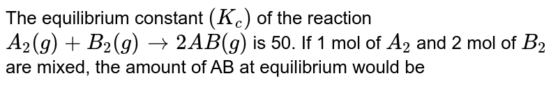 The equilibrium constant `(K_(c))` of the reaction `A_(2)(g) + B_(2)(g) rarr 2AB(g)` is 50. If 1 mol of `A_(2)` and 2 mol of `B_(2)` are mixed, the amount of AB at equilibrium would be