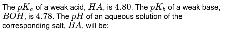 The `pK_(a)` of a weak acid, `HA`, is `4.80`. The `pK_(b)` of a weak base, `BOH`, is `4.78`. The `pH` of an aqueous solution of the corresponding salt, `BA`, will be: