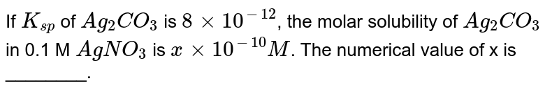 If `K_(sp)` of `Ag_(2)CO_(3)` is `8 xx 10^(-12)`, the molar solubility of `Ag_(2)CO_(3)` in 0.1 M `AgNO_(3)` is `x xx 10^(-10) M`. The numerical value of x is ________.