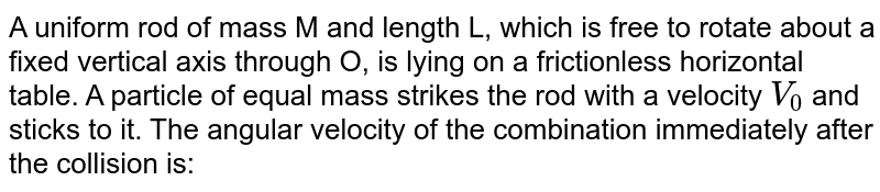 A uniform rod of mass M and length L, which is free to rotate about a fixed vertical axis through O, is lying on a frictionless horizontal table. A particle of equal mass strikes the rod with a velocity `V_(0)`  and sticks to it. The angular velocity of the combination immediately after the collision is:
