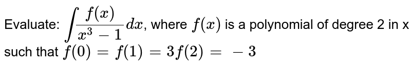Evaluate: `intf(x)/(x^3-1)dx`, where `f(x)` is a polynomial of degree 2 in x such that `f(0)=f(1)=3f(2)=-3`