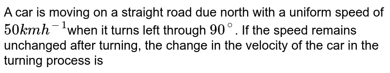 A car is moving on a straight road due north with a uniform speed of `50 km h^-1 `when it turns left through `90^@`. If the speed remains unchanged after turning, the change in the velocity of the car in the turning process is