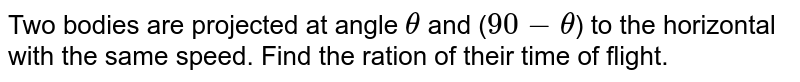 Two bodies are projected at angle ` theta` and (`90 -theta`) to the horizontal with the same speed. Find the ration of their time of flight.
