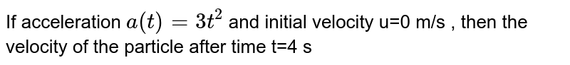If acceleration `a(t) = 3t^(2)` and initial velocity u=0 m/s , then the velocity of the particle after time t=4 s