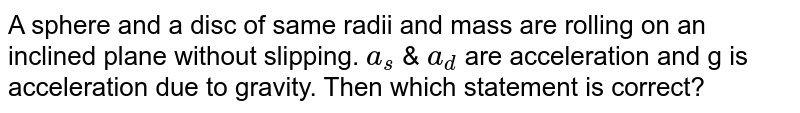 A sphere and a disc of same radii and mass are rolling on an inclined plane without slipping. `a_(s)` & `a_(d)` are acceleration and g is acceleration due to gravity. Then which statement is correct?