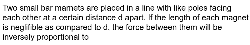 Two small bar marnets are placed in a line with like poles facing each other at a certain distance d apart. If the length of each magnet is neglifible as compared to d, the force between them will be inversely proportional to