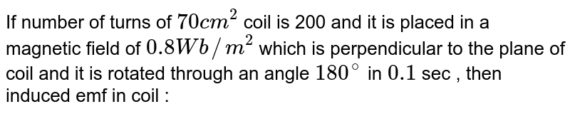 If number of turns  of `70 cm^(2)` coil  is 200 and it is placed  in a magnetic field  of `0.8 Wb//m^(2)`  which  is perpendicular  to the plane  of coil  and it is rotated through  an angle  `180^(@)`  in `0.1` sec , then  induced emf  in coil :