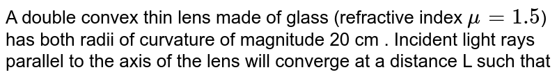 A double convex thin lens made of glass (refractive index  `mu = 1.5`) has both radii of curvature of magnitude 20 cm . Incident light rays parallel to the axis of the lens will converge at a distance L such that