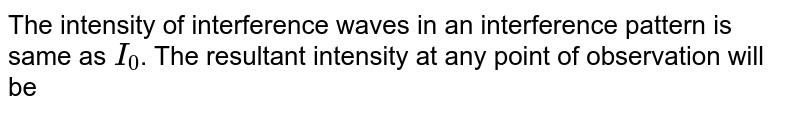 The intensity of interference waves in an interference pattern is same as `I_(0)`. The resultant intensity at any point of observation will be