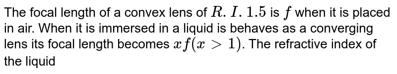 The focal length of a convex lens of `R.I. 1.5` is `f` when it is placed in air. When it is immersed in a liquid is behaves as a converging lens its focal length becomes `xf(x gt 1)`. The refractive index of the liquid