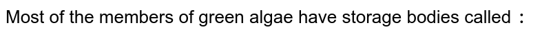 Most of the members of green algae have storage bodies called `:`