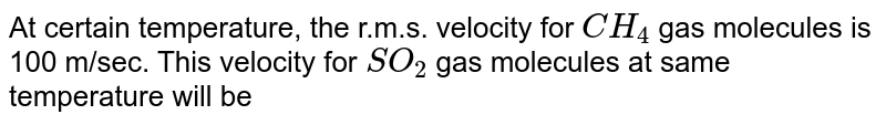 At certain temperature, the r.m.s. velocity for `CH_4`  gas molecules is 100 m/sec. This velocity for `SO_2` gas molecules at same temperature will be