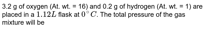 3.2 g of oxygen (At. wt. = 16) and 0.2 g of hydrogen (At. wt. = 1) are placed in a `1.12 L` flask at `0^(@)C`. The total pressure of the gas mixture will be