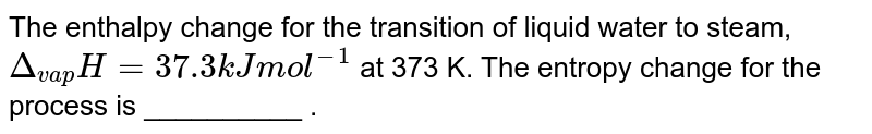 """The enthalpy change for the transition of liquid water to steam, `Delta_(vap) """" H=37.3 kJ """" mol^-1` at 373 K. The entropy change for the process is  __________ ."""