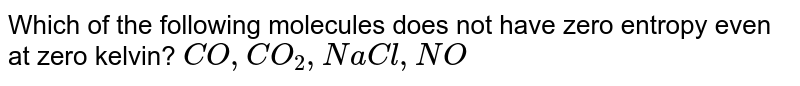Which of the following molecules does not have zero entropy even at zero kelvin? `CO, CO_(2), NaCl, NO`