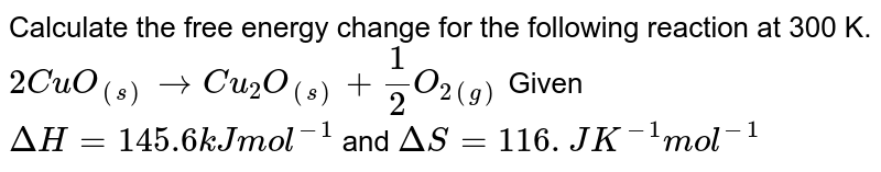 Calculate the free energy change for the following reaction at 300 K. <br> `2CuO_((s)) rarr Cu_(2)O_((s))+(1)/(2)O_(2(g))` Given `Delta H = 145.6 kJ mol^(-1)` and `Delta S = 116.JK^(-1) mol^(-1)`