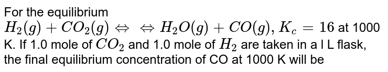 For the equilibrium `H_(2)(g)+CO_(2)(g)hArr hArr H_(2)O(g)+CO(g), K_(c)=16` at 1000 K. If 1.0 mole of `CO_(2)` and 1.0 mole of `H_(2)` are taken in a l L flask, the final equilibrium concentration of CO at 1000 K will be
