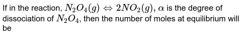 If in the reaction, `N_(2)O_(4)(g)hArr2NO_(2)(g), alpha` is the degree of dissociation of `N_(2)O_(4)`, then the number of moles at equilibrium will be