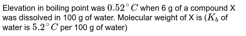 Elevation in boiling point was `0.52^(@)C` when 6 g of a compound X was dissolved in 100 g of water. Molecular weight of X is (`K_(b)` of water is `5.2^(@)C` per 100 g of water)