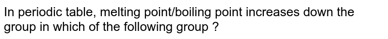In periodic table, melting point/boiling point increases down the group in which of the following group ?