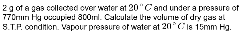 2 g of a gas collected over water at `20^(@)C` and under a pressure of 770mm Hg occupied 800ml. Calculate the volume of dry gas at S.T.P. condition. Vapour pressure of water at `20^(@)C` is 15mm Hg.