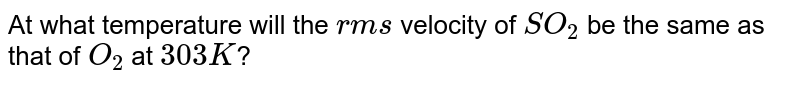 At what temperature will the `rms` velocity of `SO_(2)` be the same as that of `O_(2)` at  `303 K`?
